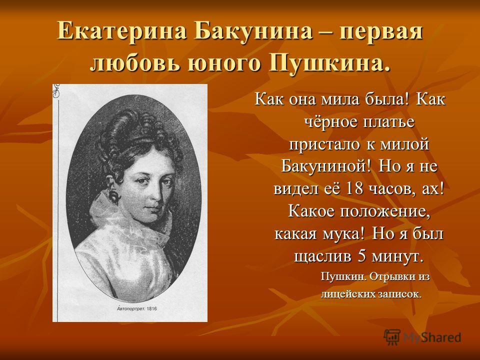 Екатерина Бакунина – первая любовь юного Пушкина. Как она мила была! Как чёрное платье пристало к милой Бакуниной! Но я не видел её 18 часов, ах! Какое положение, какая мука! Но я был щаслив 5 минут. Пушкин. Отрывки из Пушкин. Отрывки из лицейских за