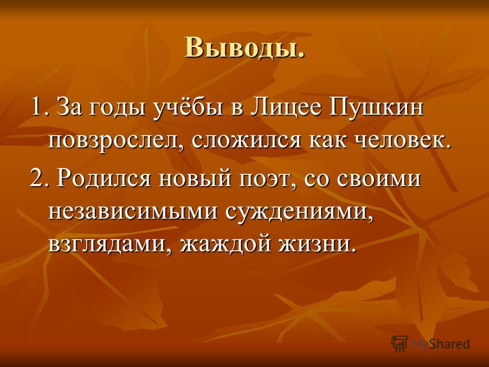 Выводы. 1. За годы учёбы в Лицее Пушкин повзрослел, сложился как человек. 2. Родился новый поэт, со своими независимыми суждениями, взглядами, жаждой жизни.