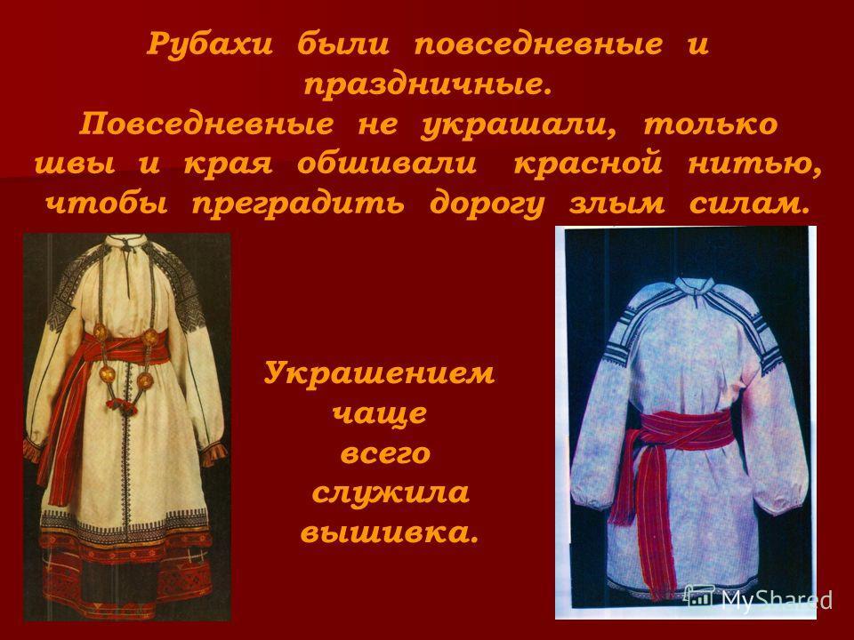 Рубахи были повседневные и праздничные. Повседневные не украшали, только швы и края обшивали красной нитью, чтобы преградить дорогу злым силам. Украшением чаще всего служила вышивка.
