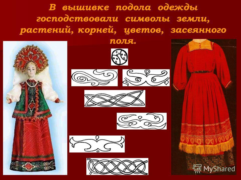 В вышивке подола одежды господствовали символы земли, растений, корней, цветов, засеянного поля.