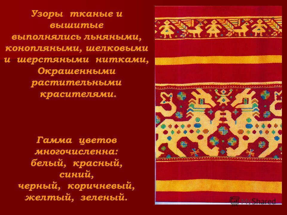Узоры тканые и вышитые выполнялись льняными, конопляными, шелковыми и шерстяными нитками, Окрашенными растительными красителями. Гамма цветов многочисленна: белый, красный, синий, черный, коричневый, желтый, зеленый.