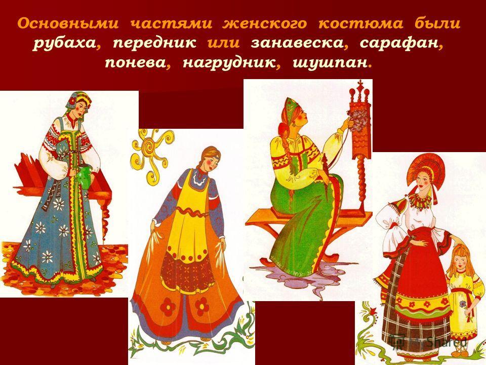 Основными частями женского костюма были рубаха, передник или занавеска, сарафан, понева, нагрудник, шушпан.