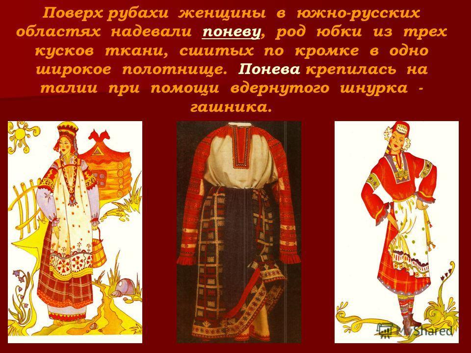 Поверх рубахи женщины в южно-русских областях надевали поневу, род юбки из трех кусков ткани, сшитых по кромке в одно широкое полотнище. Понева крепилась на талии при помощи вдернутого шнурка - гашника.
