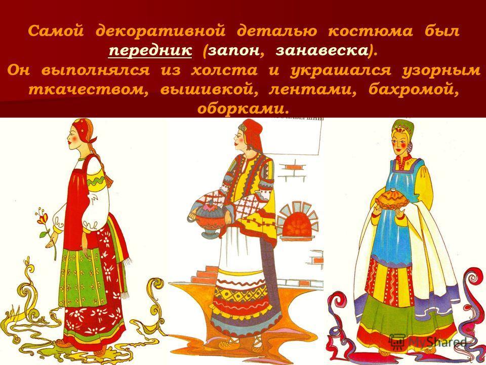 Самой декоративной деталью костюма был передник (запон, занавеска). Он выполнялся из холста и украшался узорным ткачеством, вышивкой, лентами, бахромой, оборками.