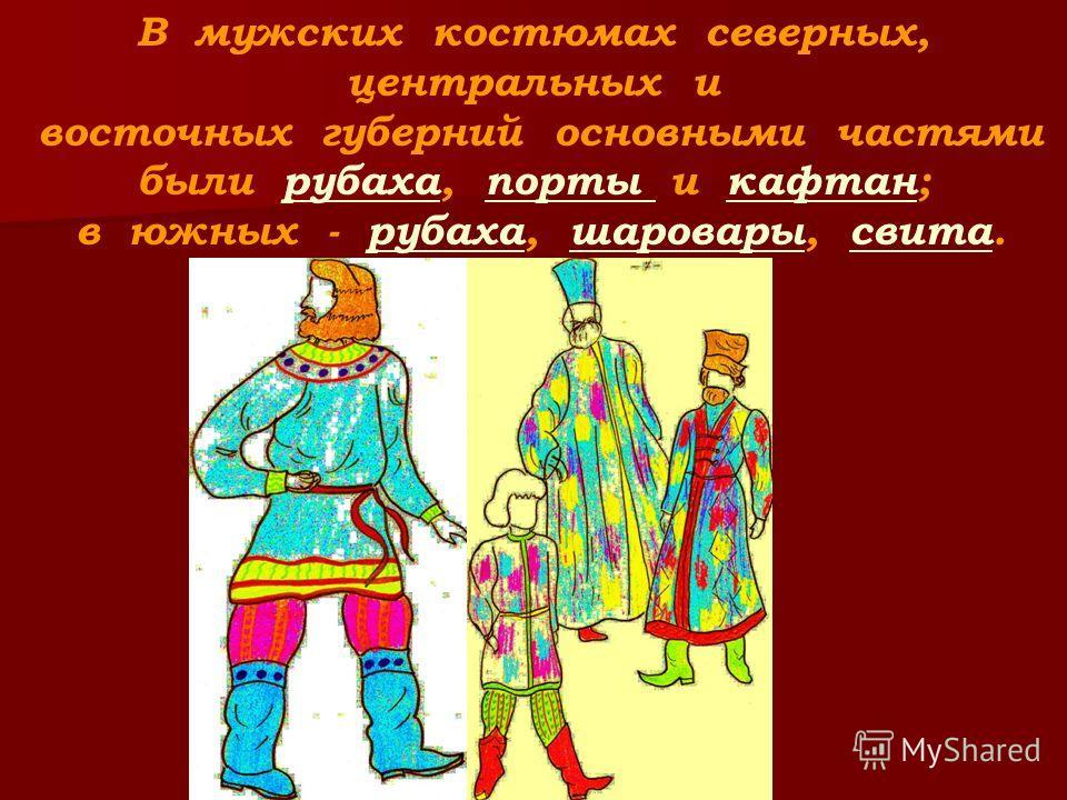 В мужских костюмах северных, центральных и восточных губерний основными частями были рубаха, порты и кафтан; в южных - рубаха, шаровары, свита.