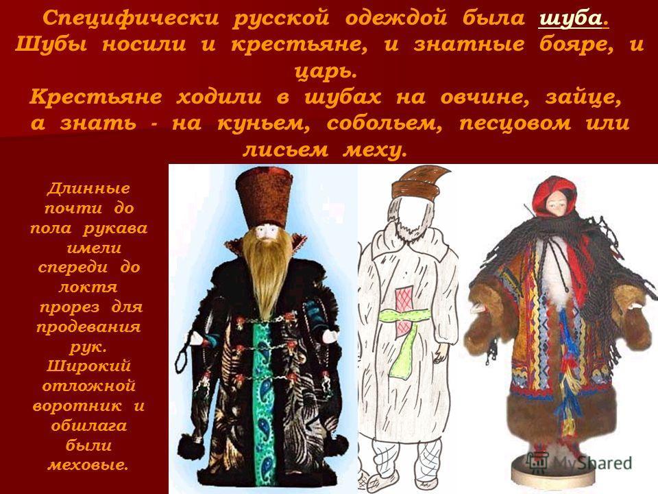 Специфически русской одеждой была шуба. Шубы носили и крестьяне, и знатные бояре, и царь. Крестьяне ходили в шубах на овчине, зайце, а знать - на куньем, собольем, песцовом или лисьем меху. Длинные почти до пола рукава имели спереди до локтя прорез д