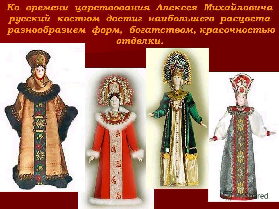 Ко времени царствования Алексея Михайловича русский костюм достиг наибольшего расцвета разнообразием форм, богатством, красочностью отделки.