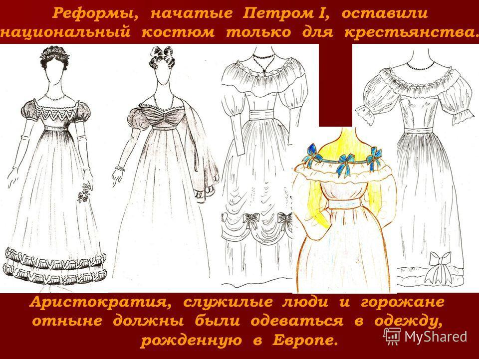 Реформы, начатые Петром I, оставили национальный костюм только для крестьянства. Аристократия, служилые люди и горожане отныне должны были одеваться в одежду, рожденную в Европе.