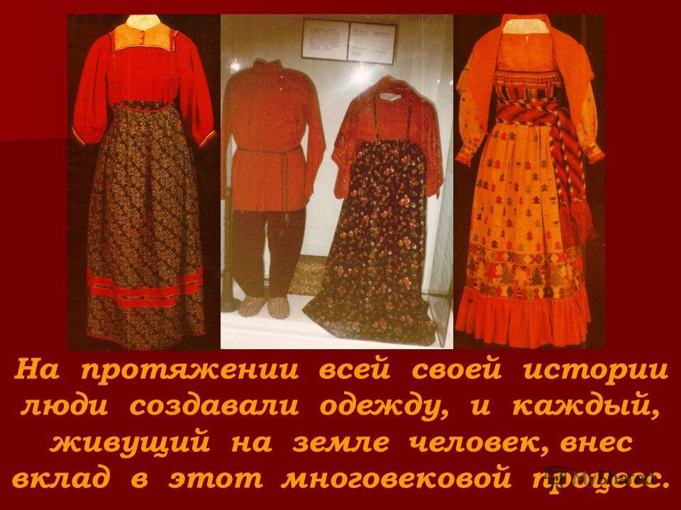 На протяжении всей своей истории люди создавали одежду, и каждый, живущий на земле человек, внес вклад в этот многовековой процесс.