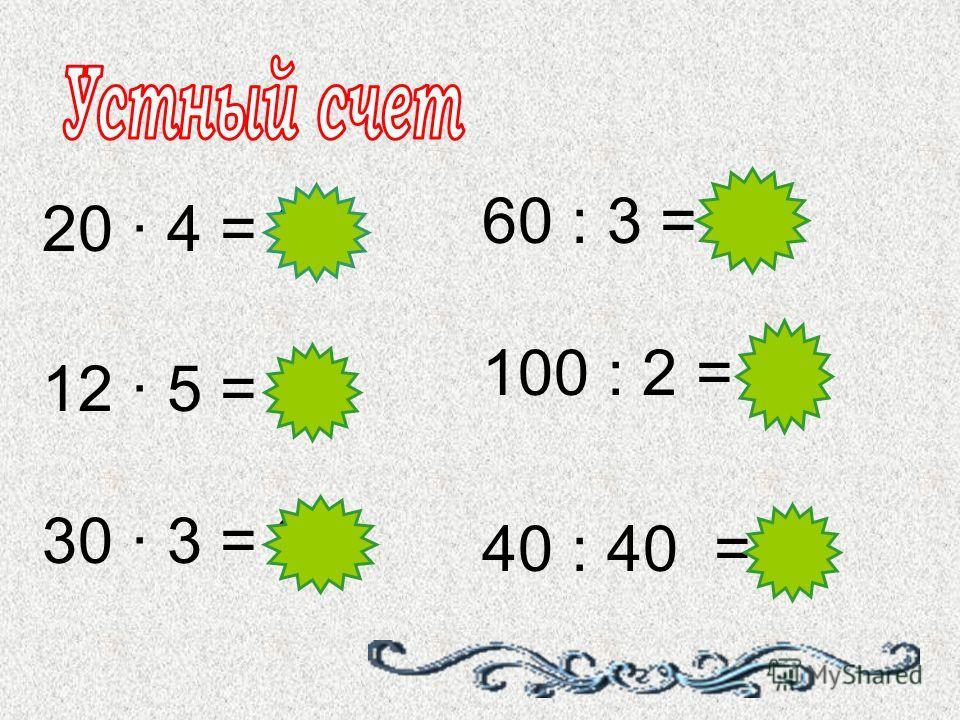 20 · 4 = 80 60 : 3 = 20 12 · 5 = 60 100 : 2 = 50 30 · 3 = 90 40 : 40 =1