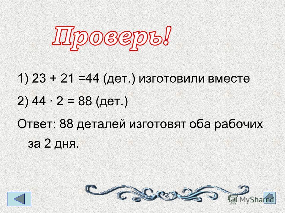 1) 23 + 21 =44 (дет.) изготовили вместе 2) 44 · 2 = 88 (дет.) Ответ: 88 деталей изготовят оба рабочих за 2 дня.