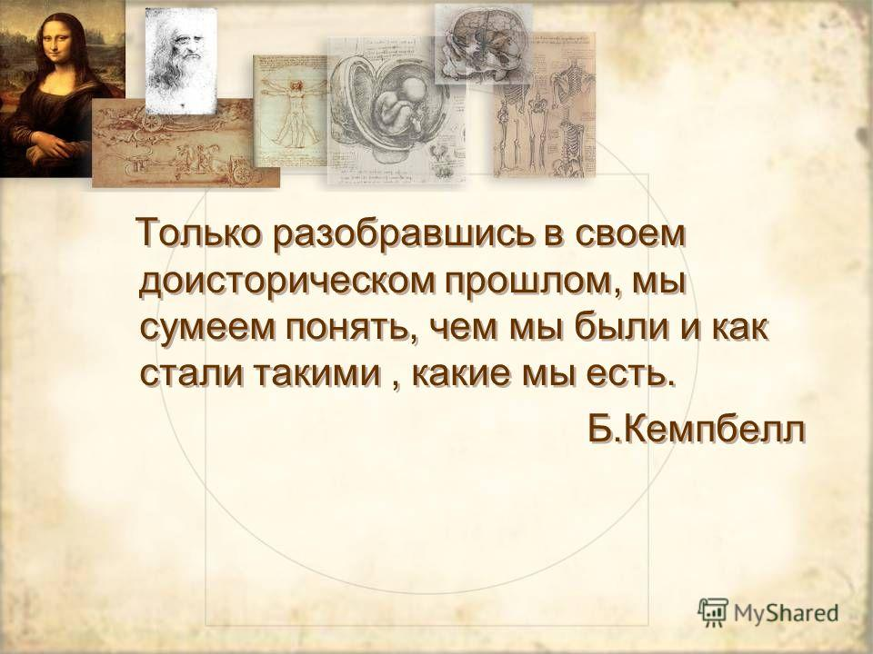 Только разобравшись в своем доисторическом прошлом, мы сумеем понять, чем мы были и как стали такими, какие мы есть. Б.Кемпбелл Только разобравшись в своем доисторическом прошлом, мы сумеем понять, чем мы были и как стали такими, какие мы есть. Б.Кем
