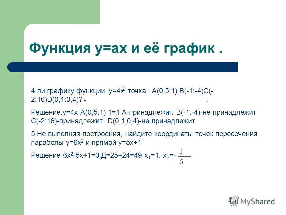 Функция y=ax и её график. 4.ли графику функции y=4x точка : А(0,5:1) В(-1:-4)С(- 2:16)D(0,1:0,4)? Решение.у=4x А(0,5:1) 1=1 А-принадлежит. В(-1:-4)-не принадлежит С(-2:16)-принадлежит D(0,1,0,4)-не принадлежит 5.Не выполняя построения, найдите коорди
