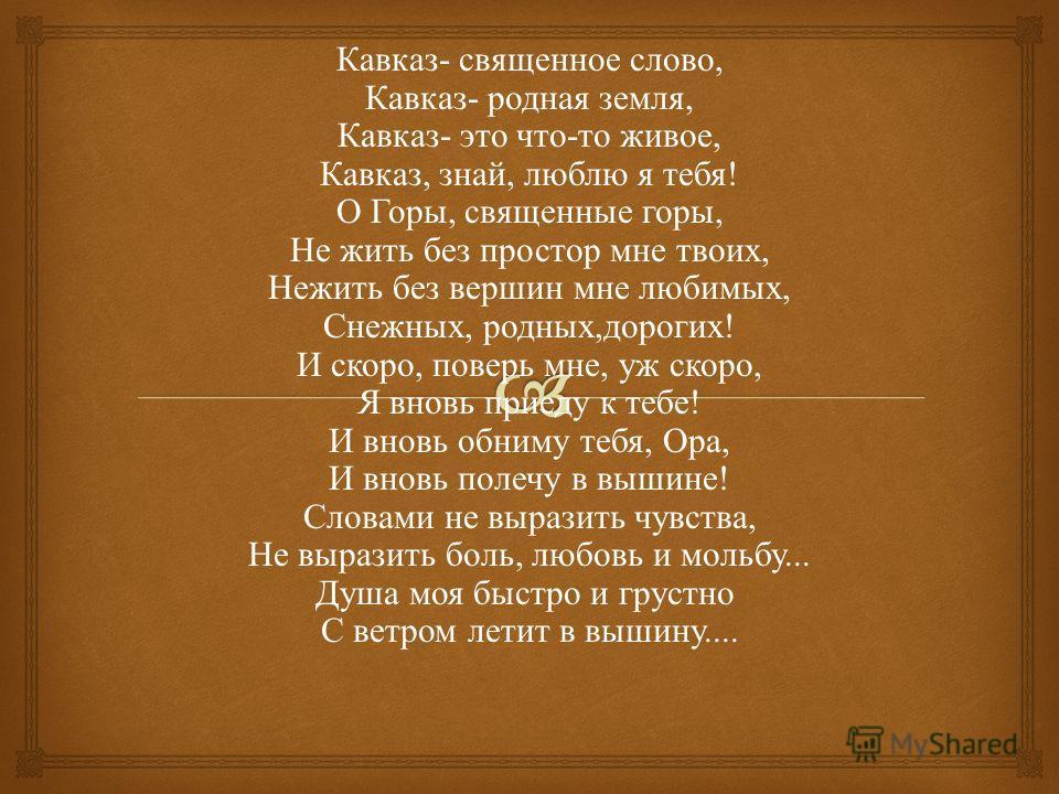 Кавказ - священное слово, Кавказ - родная земля, Кавказ - это что - то живое, Кавказ, знай, люблю я тебя ! О Горы, священные горы, Не жить без простор мне твоих, Нежить без вершин мне любимых, Снежных, родных, дорогих ! И скоро, поверь мне, уж скоро,