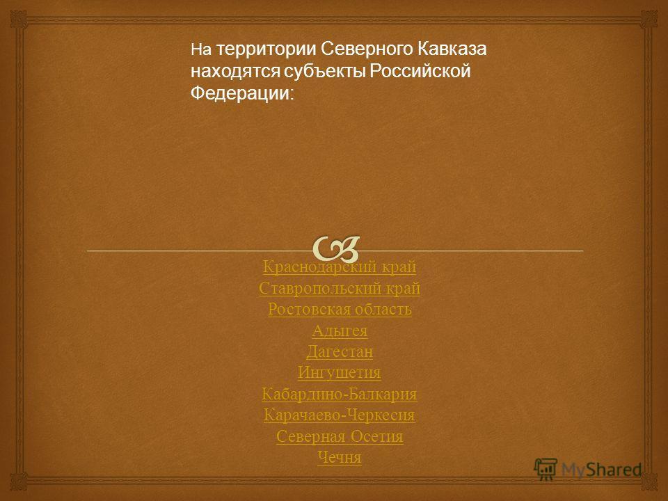 На территории Северного Кавказа находятся субъекты Российской Федерации: Краснодарский край Ставропольский край Ростовская область Адыгея Дагестан Ингушетия Кабардино - Балкария Карачаево - Черкесия Северная Осетия Чечня