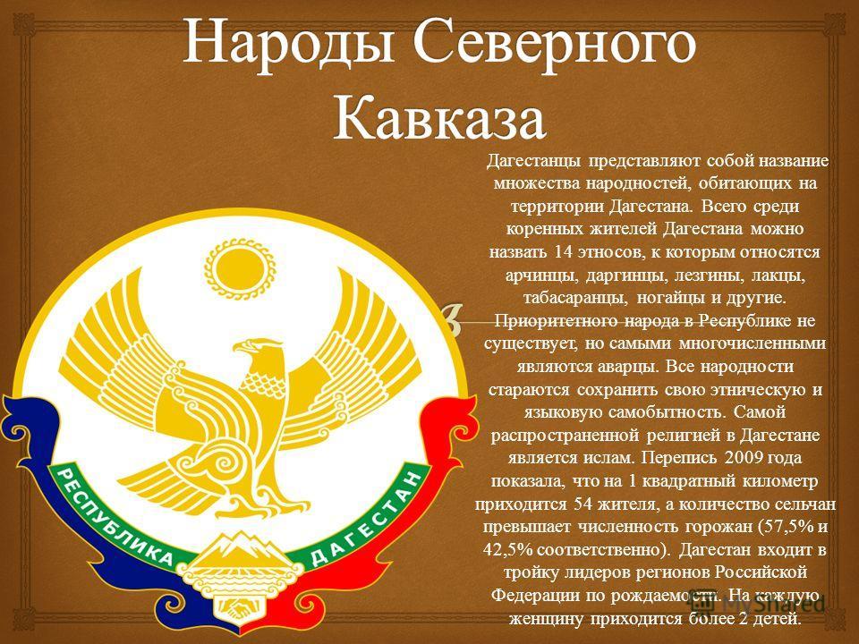 Дагестанцы представляют собой название множества народностей, обитающих на территории Дагестана. Всего среди коренных жителей Дагестана можно назвать 14 этносов, к которым относятся арчинцы, даргинцы, лезгины, лакцы, табасаранцы, ногайцы и другие. Пр