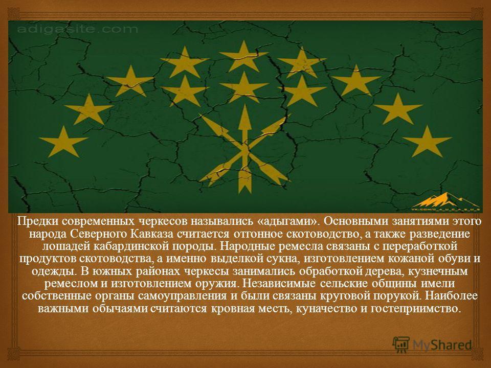 Предки современных черкесов назывались « адыгами ». Основными занятиями этого народа Северного Кавказа считается отгонное скотоводство, а также разведение лошадей кабардинской породы. Народные ремесла связаны с переработкой продуктов скотоводства, а