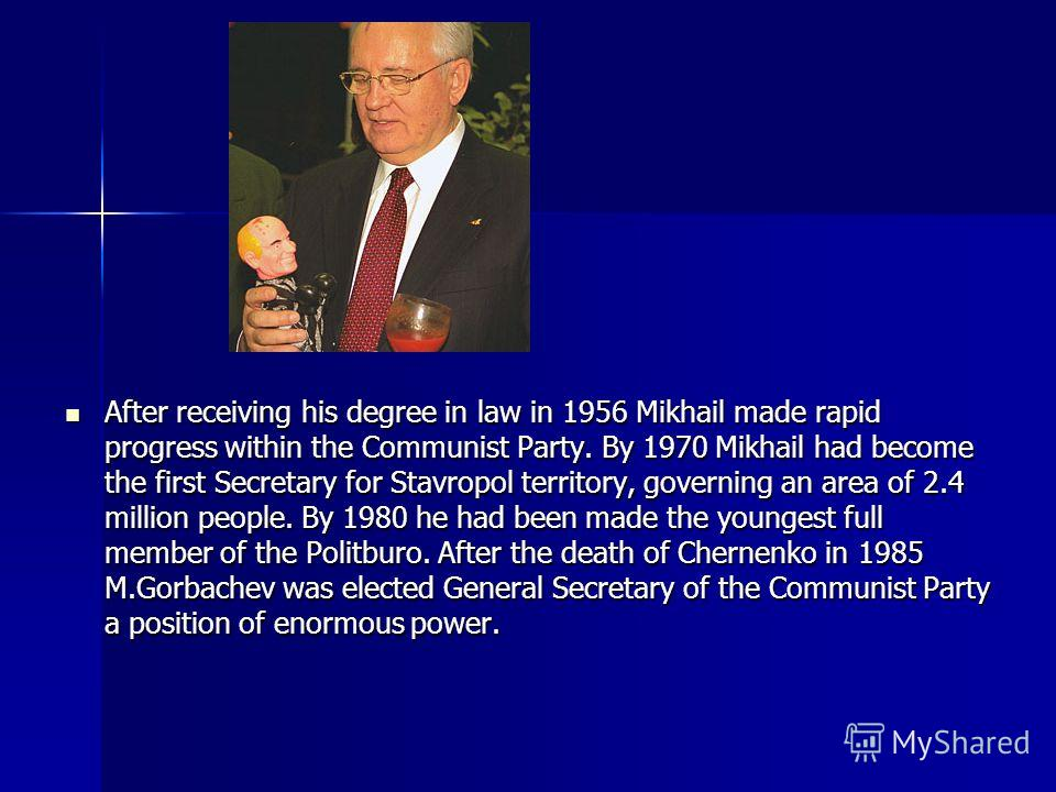 Mikhail Gorbachev was born on March 2 1931 in Privolnoye, Stavropol territory in North Caucasus, to a peasant family in a small village. His father was an agricultural mechanic on a collective farm. In 1942 at the age of 11 his district was occupied