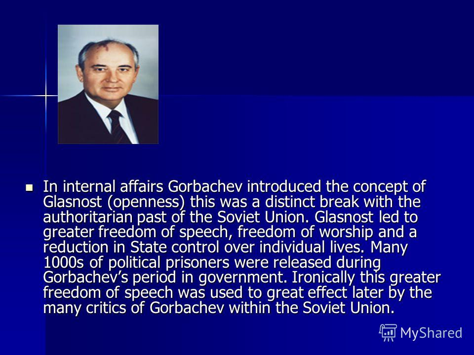 Perestroika and GlasnostDuring his period in office M.Gorbachev introduced several policies which revolutionised the internal and external affairs of the Soviet Union. Firstly Perestroika or restructuring involved opening up the Soviet economy to mar