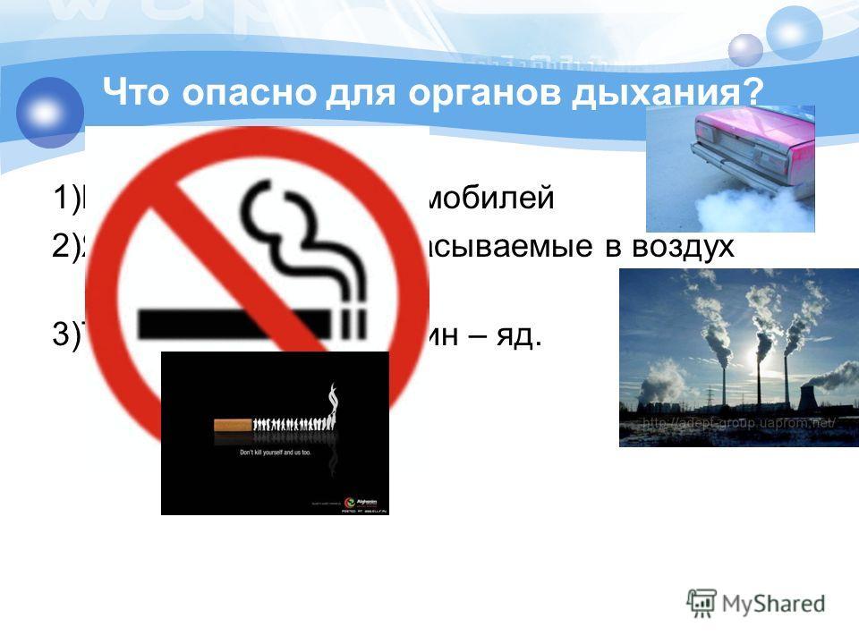 Что опасно для органов дыхания? 1)Выхлопные газы автомобилей 2)Ядовитые газы, выбрасываемые в воздух заводами 3)Табачный дым. Никотин – яд.