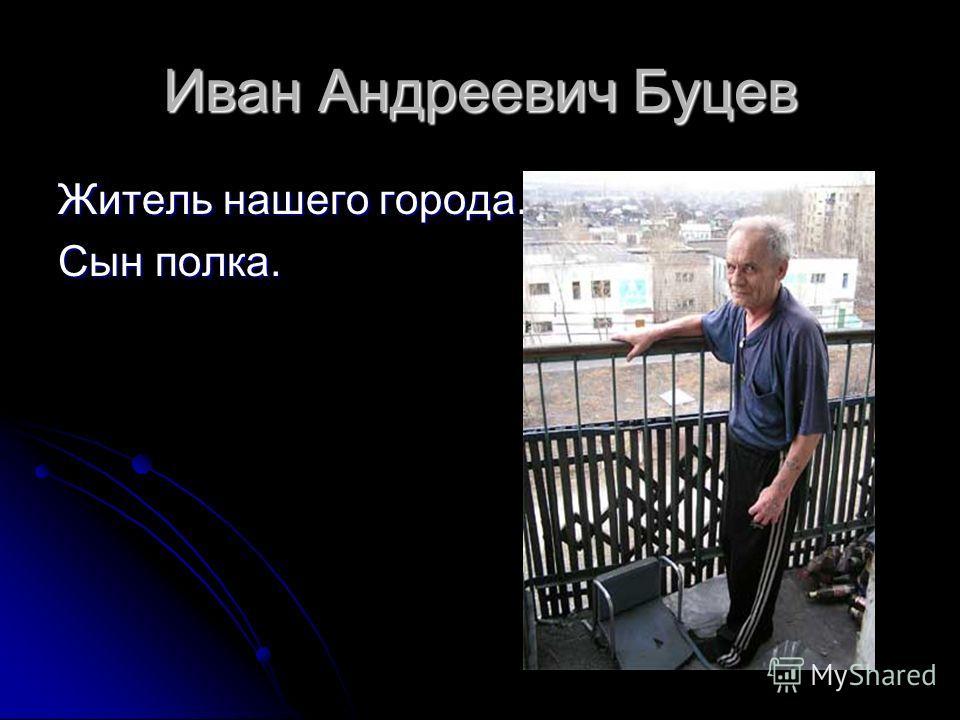 Иван Андреевич Буцев Житель нашего города. Сын полка.