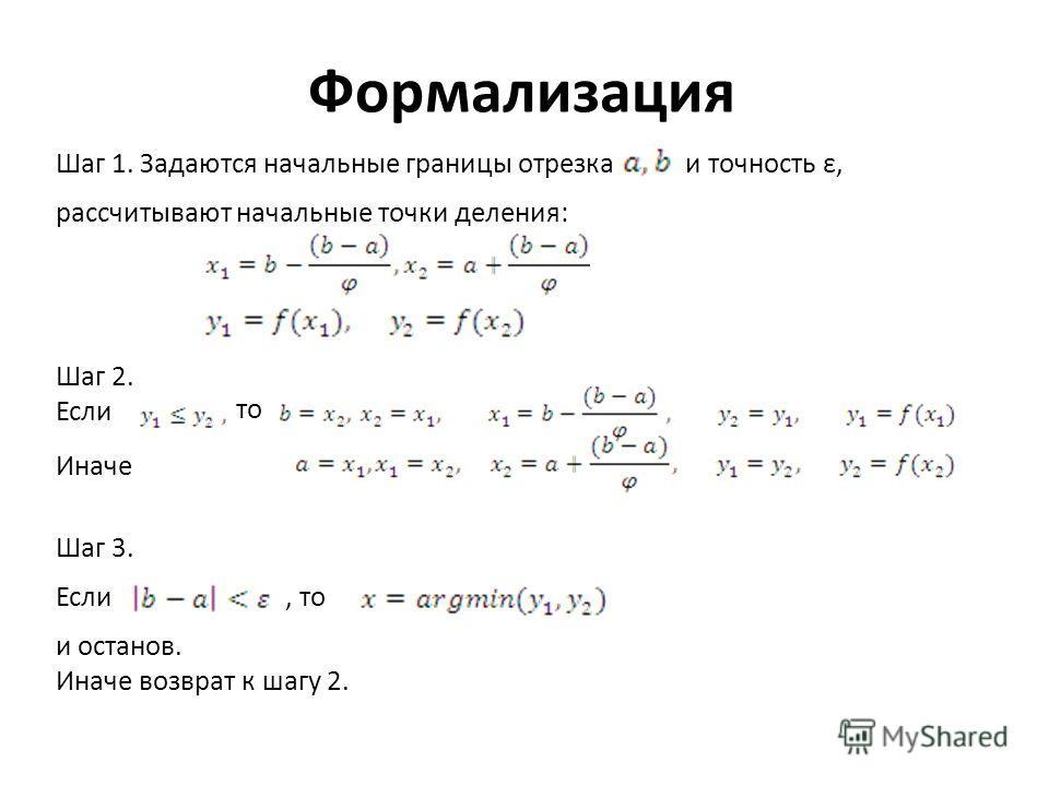 Формализация Шаг 1. Задаются начальные границы отрезка и точность ε, рассчитывают начальные точки деления: Шаг 2. Если то Иначе Шаг 3. Если, то и останов. Иначе возврат к шагу 2.
