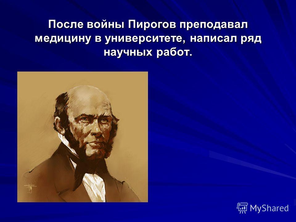 После войны Пирогов преподавал медицину в университете, написал ряд научных работ.