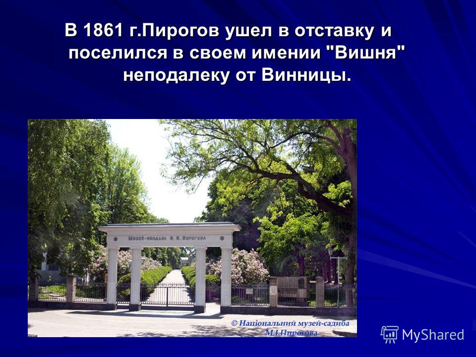 В 1861 г.Пирогов ушел в отставку и поселился в своем имении Вишня неподалеку от Винницы.