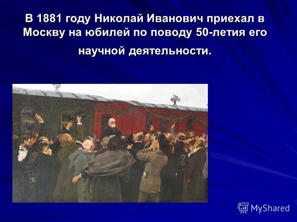 В 1881 году Николай Иванович приехал в Москву на юбилей по поводу 50-летия его научной деятельности.