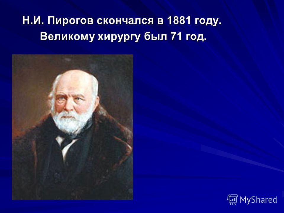 Н.И. Пирогов скончался в 1881 году. Великому хирургу был 71 год. Великому хирургу был 71 год.
