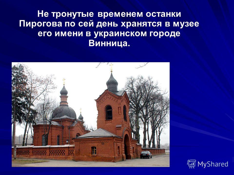 Не тронутые временем останки Пирогова по сей день хранятся в музее его имени в украинском городе Винница.
