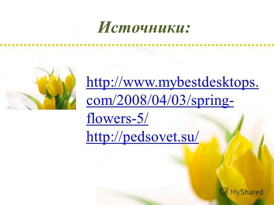 Источники: http://www.mybestdesktops. com/2008/04/03/spring- flowers-5/ http://pedsovet.su/