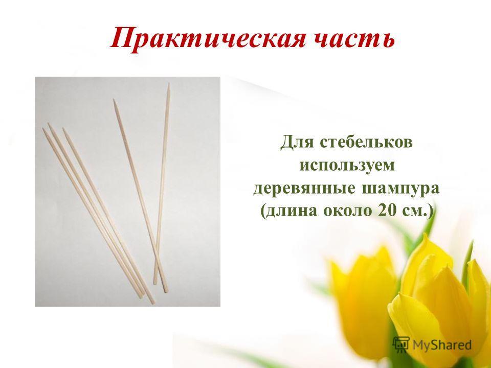 Для стебельков используем деревянные шампура (длина около 20 см.) Практическая часть