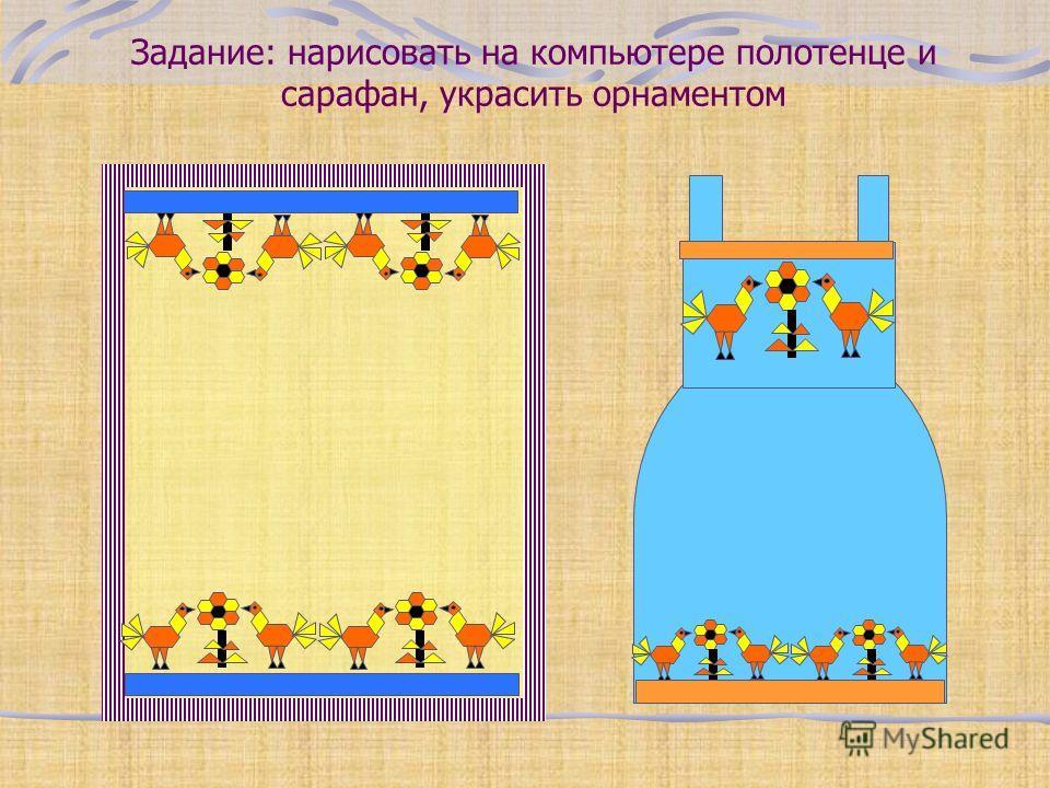 Задание: нарисовать на компьютере полотенце и сарафан, украсить орнаментом