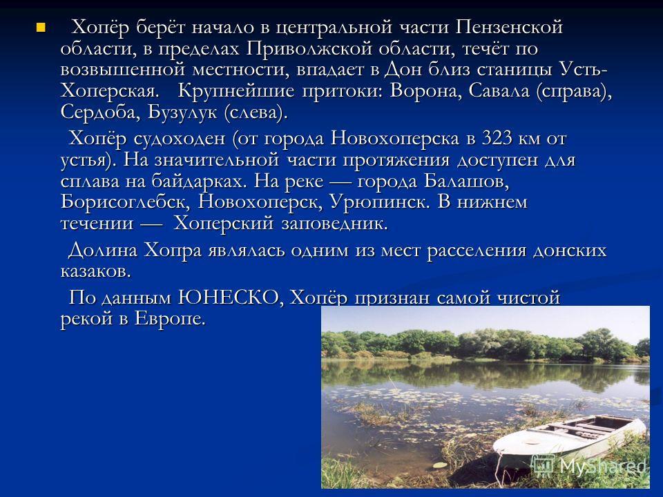 Хопёр берёт начало в центральной части Пензенской области, в пределах Приволжской области, течёт по возвышенной местности, впадает в Дон близ станицы Усть- Хоперская. Крупнейшие притоки: Ворона, Савала (справа), Сердоба, Бузулук (слева). Хопёр берёт