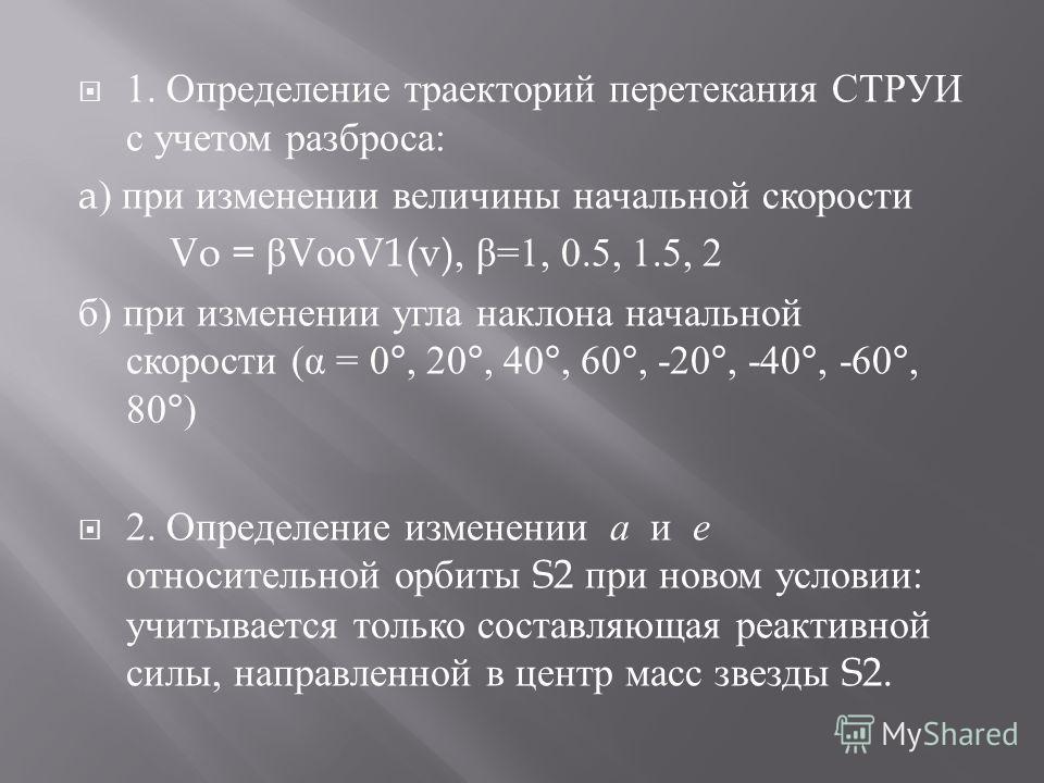 1. Определение траекторий перетекания СТРУИ с учетом разброса : a) при изменении величины начальной скорости Vo = β V оо V1(v), β =1, 0.5, 1.5, 2 б ) при изменении угла наклона начальной скорости ( α = 0°, 20°, 40°, 60°, -20°, -40°, -60°, 80°) 2. Опр