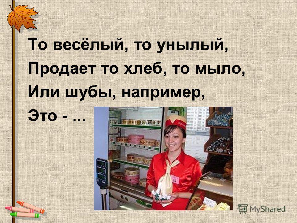 То весёлый, то унылый, Продает то хлеб, то мыло, Или шубы, например, Это -...