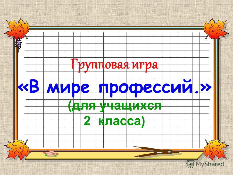 Групповая игра «В мире профессий.» (для учащихся 2 класса)