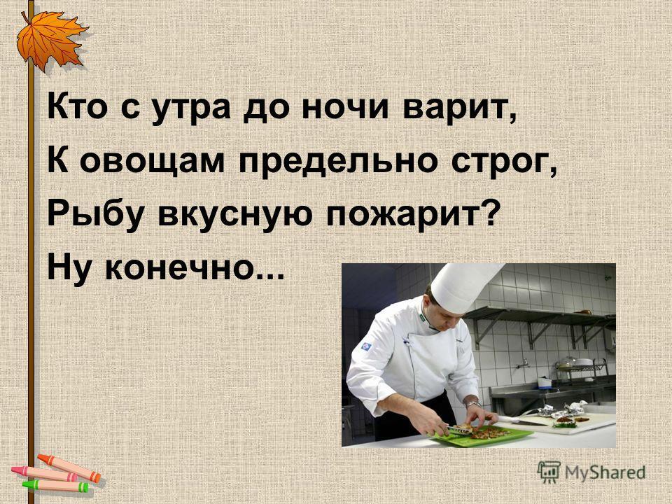 Кто с утра до ночи варит, К овощам предельно строг, Рыбу вкусную пожарит? Ну конечно...