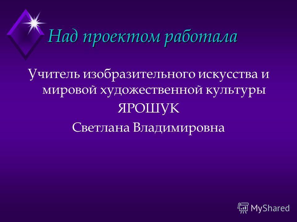 Над проектом работала Учитель изобразительного искусства и мировой художественной культуры ЯРОШУК Светлана Владимировна