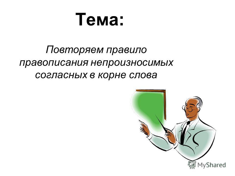 Тема: Повторяем правило правописания непроизносимых согласных в корне слова