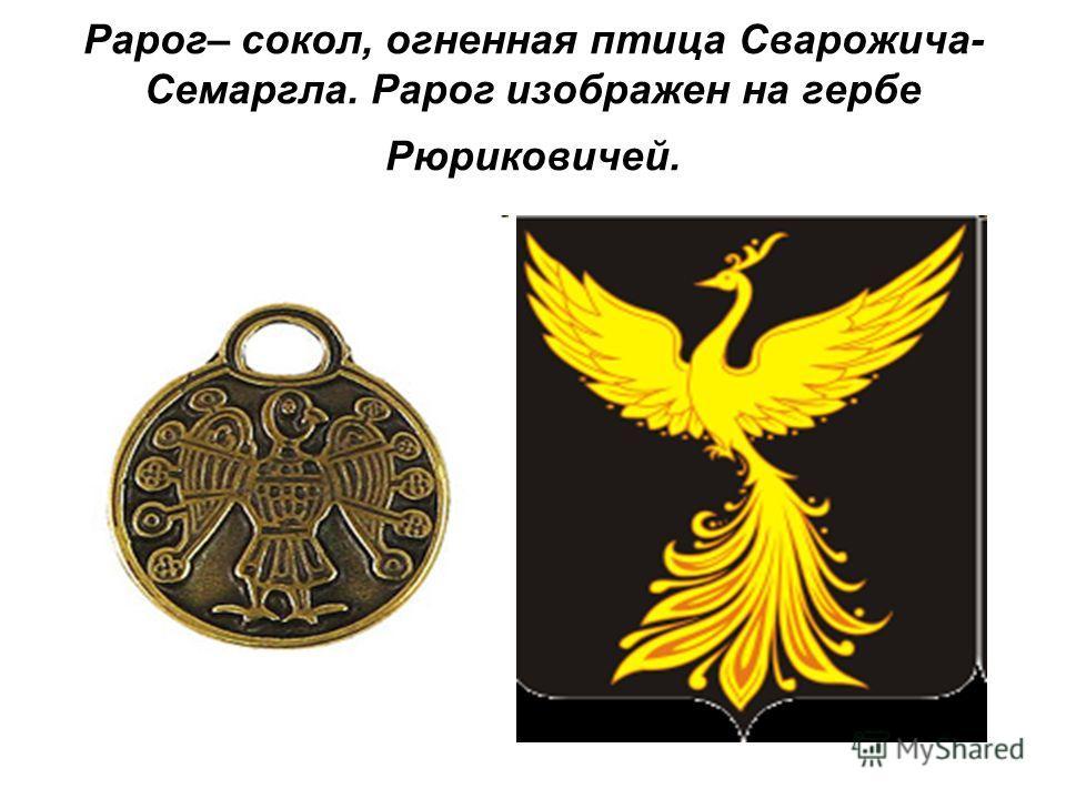 Рарог– сокол, огненная птица Сварожича- Семаргла. Рарог изображен на гербе Рюриковичей.