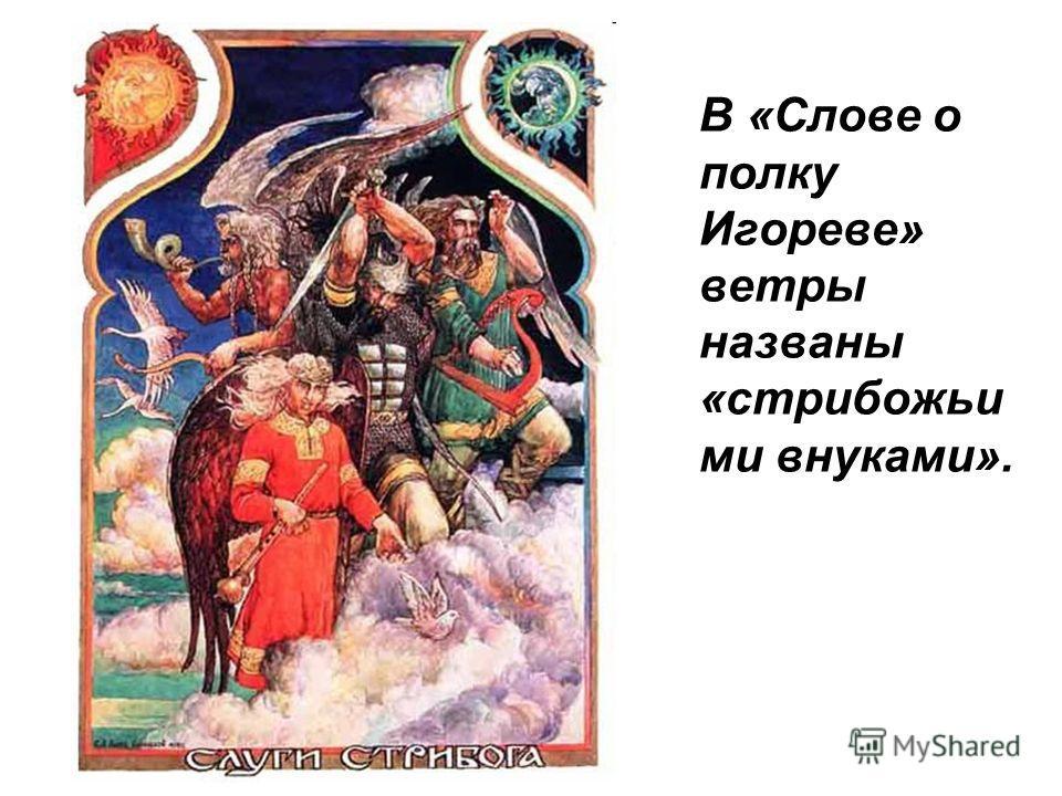 В «Слове о полку Игореве» ветры названы «стрибожьи ми внуками».