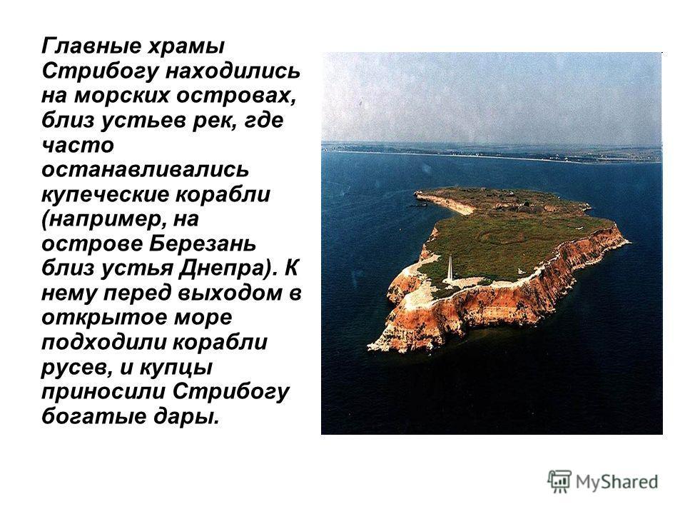 Главные храмы Стрибогу находились на морских островах, близ устьев рек, где часто останавливались купеческие корабли (например, на острове Березань близ устья Днепра). К нему перед выходом в открытое море подходили корабли русев, и купцы приносили Ст