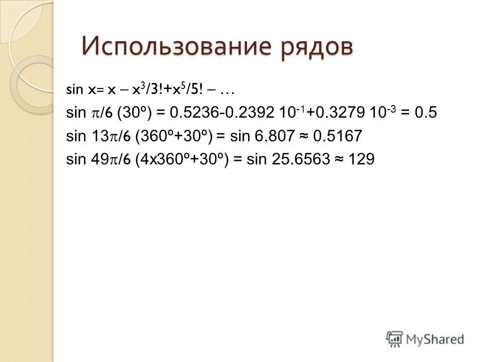 Использование рядов sin x= x – x 3 /3!+x 5 /5! – … sin /6 (30º) = 0.5236-0.2392 10 -1 +0.3279 10 -3 = 0.5 sin 13 /6 (360º+30º) = sin 6.807 0.5167 sin 49 /6 (4x360º+30º) = sin 25.6563 129