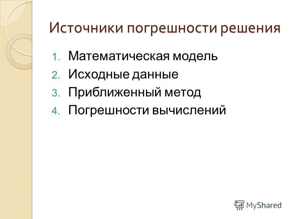Источники погрешности решения 1. Математическая модель 2. Исходные данные 3. Приближенный метод 4. Погрешности вычислений