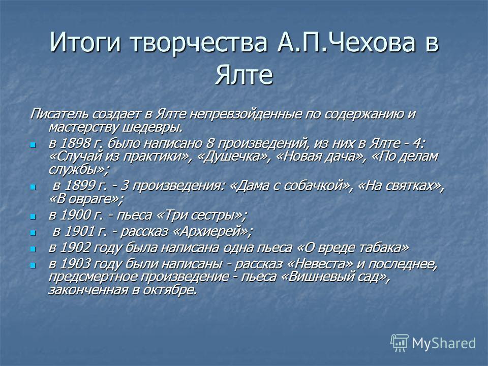 Итоги творчества А.П.Чехова в Ялте Писатель создает в Ялте непревзойденные по содержанию и мастерству шедевры. в 1898 г. было написано 8 произведений, из них в Ялте - 4: «Случай из практики», «Душечка», «Новая дача», «По делам службы»; в 1898 г. было