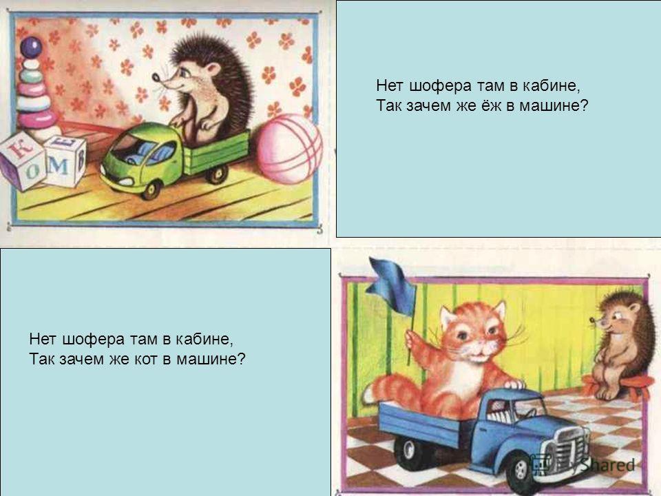 Нет шофера там в кабине, Так зачем же ёж в машине? Нет шофера там в кабине, Так зачем же кот в машине?