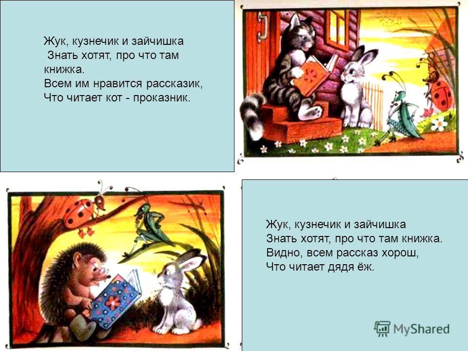 Жук, кузнечик и зайчишка Знать хотят, про что там книжка. Всем им нравится рассказик, Что читает кот - проказник. Жук, кузнечик и зайчишка Знать хотят, про что там книжка. Видно, всем рассказ хорош, Что читает дядя ёж.