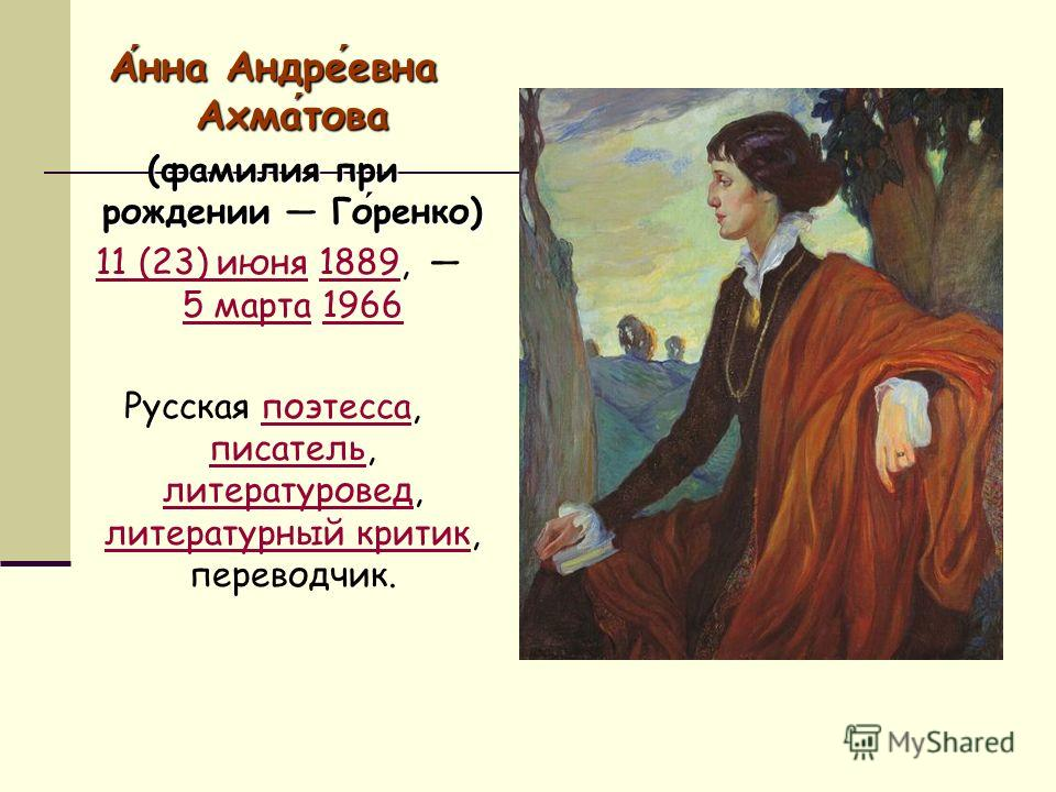 Анна Андреевна Ахматова (фамилия при рождении Горенко) 11 (23) июня 1889, 5 марта 196611 (23) июня1889 5 марта1966 Русская поэтесса, писатель, литературовед, литературный критик, переводчик.поэтесса писатель литературовед литературный критик